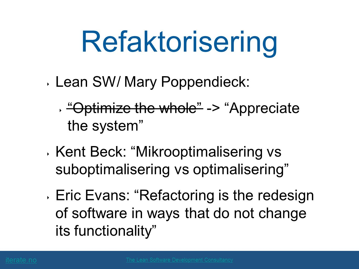 iterate.no The Lean Software Development Consultancy Refaktorisering ‣ Lean SW/ Mary Poppendieck: ‣ Optimize the whole -> Appreciate the system ‣ Kent Beck: Mikrooptimalisering vs suboptimalisering vs optimalisering ‣ Eric Evans: Refactoring is the redesign of software in ways that do not change its functionality