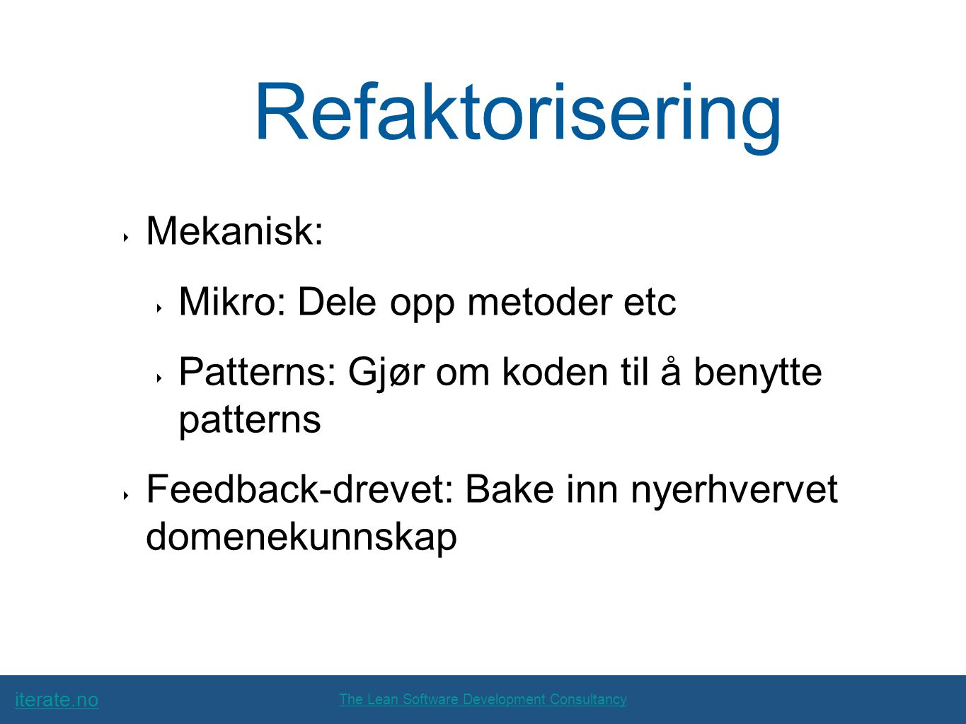 iterate.no The Lean Software Development Consultancy Refaktorisering ‣ Mekanisk: ‣ Mikro: Dele opp metoder etc ‣ Patterns: Gjør om koden til å benytte patterns ‣ Feedback-drevet: Bake inn nyerhvervet domenekunnskap