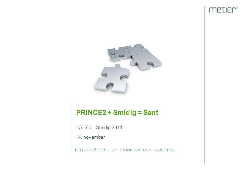 BETTER PROJECTS – THE KNOWLEDGE TO GET YOU THERE PRINCE2 + Smidig = Sant Lyntale – Smidig 2011 14. november