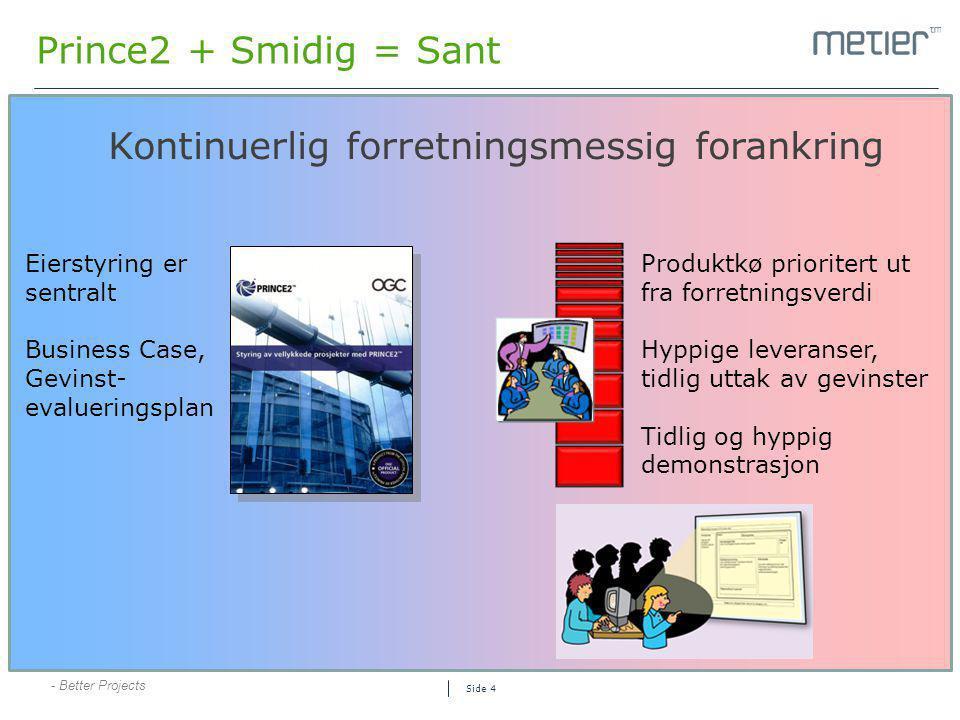 - Better Projects Side 4 Prince2 + Smidig = Sant Kontinuerlig forretningsmessig forankring Produktkø prioritert ut fra forretningsverdi Hyppige levera