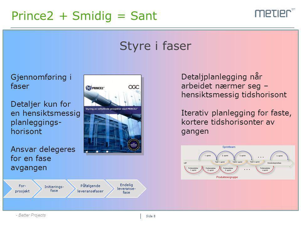 - Better Projects Side 8 Prince2 + Smidig = Sant Styre i faser Gjennomføring i faser Detaljer kun for en hensiktsmessig planleggings- horisont Ansvar