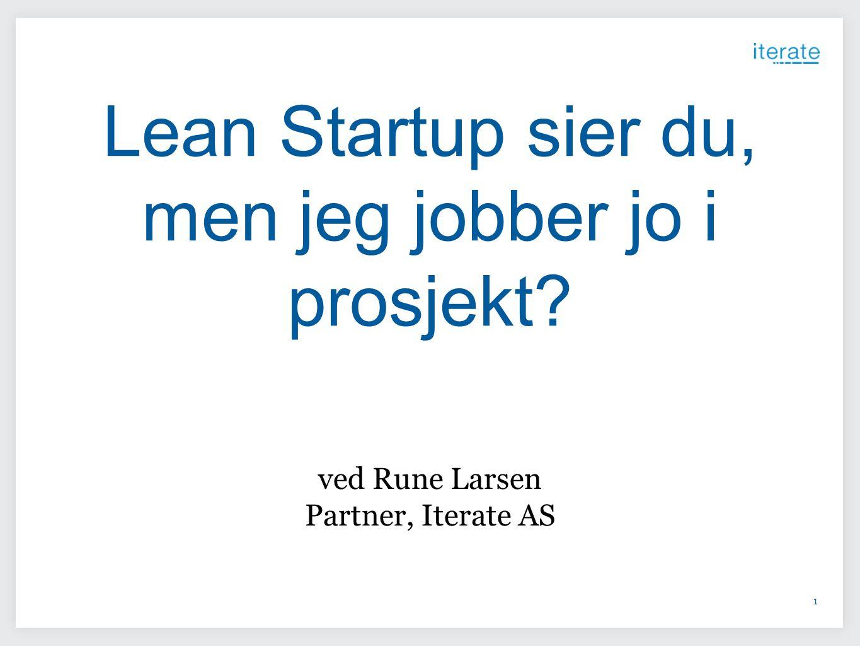 1 Lean Startup sier du, men jeg jobber jo i prosjekt? ved Rune Larsen Partner, Iterate AS