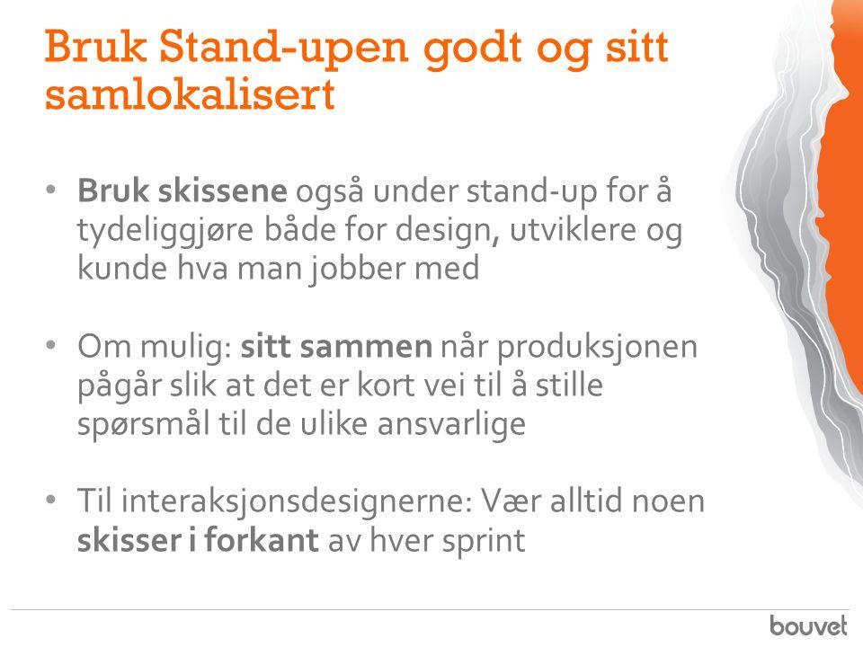 Bruk Stand-upen godt og sitt samlokalisert Bruk skissene også under stand-up for å tydeliggjøre både for design, utviklere og kunde hva man jobber med