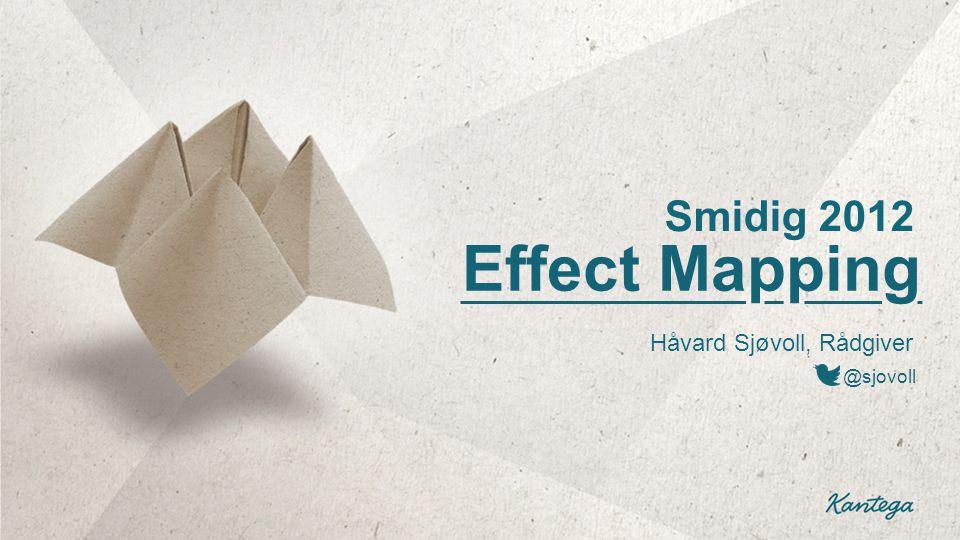 Effect Mapping Håvard Sjøvoll, Rådgiver @sjovoll Smidig 2012