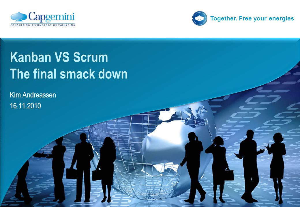 Together. Free your energies Kim Andreassen 16.11.2010 Kanban VS Scrum The final smack down