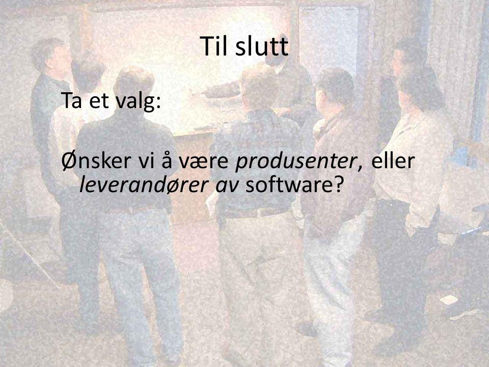 Til slutt Ta et valg: Ønsker vi å være produsenter, eller leverandører av software