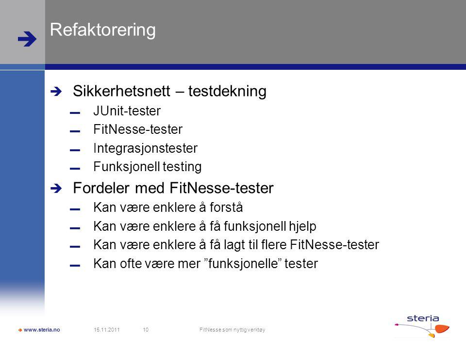  www.steria.no  Refaktorering  Sikkerhetsnett – testdekning ▬ JUnit-tester ▬ FitNesse-tester ▬ Integrasjonstester ▬ Funksjonell testing  Fordeler med FitNesse-tester ▬ Kan være enklere å forstå ▬ Kan være enklere å få funksjonell hjelp ▬ Kan være enklere å få lagt til flere FitNesse-tester ▬ Kan ofte være mer funksjonelle tester 15.11.2011 FitNesse som nyttig verktøy 10