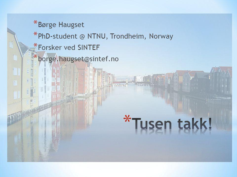 * Børge Haugset * PhD-student @ NTNU, Trondheim, Norway * Forsker ved SINTEF * borge.haugset@sintef.no