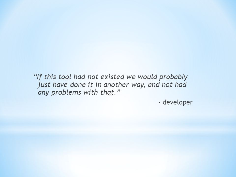 If this tool had not existed we would probably just have done it in another way, and not had any problems with that. - developer