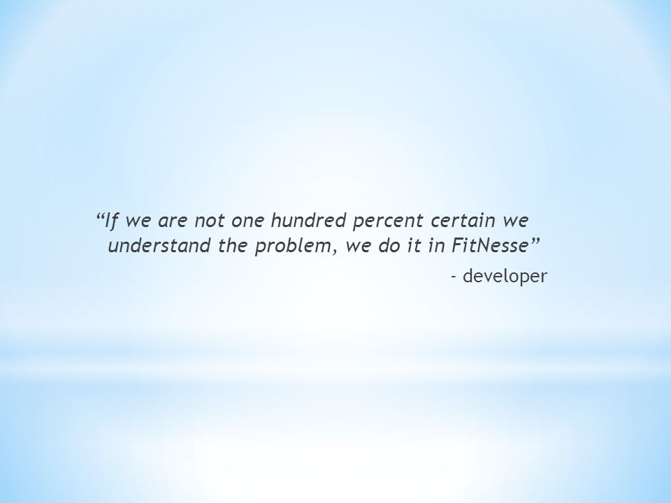 If we are not one hundred percent certain we understand the problem, we do it in FitNesse - developer