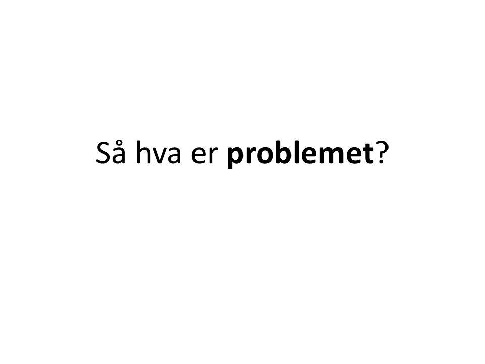 Så hva er problemet?