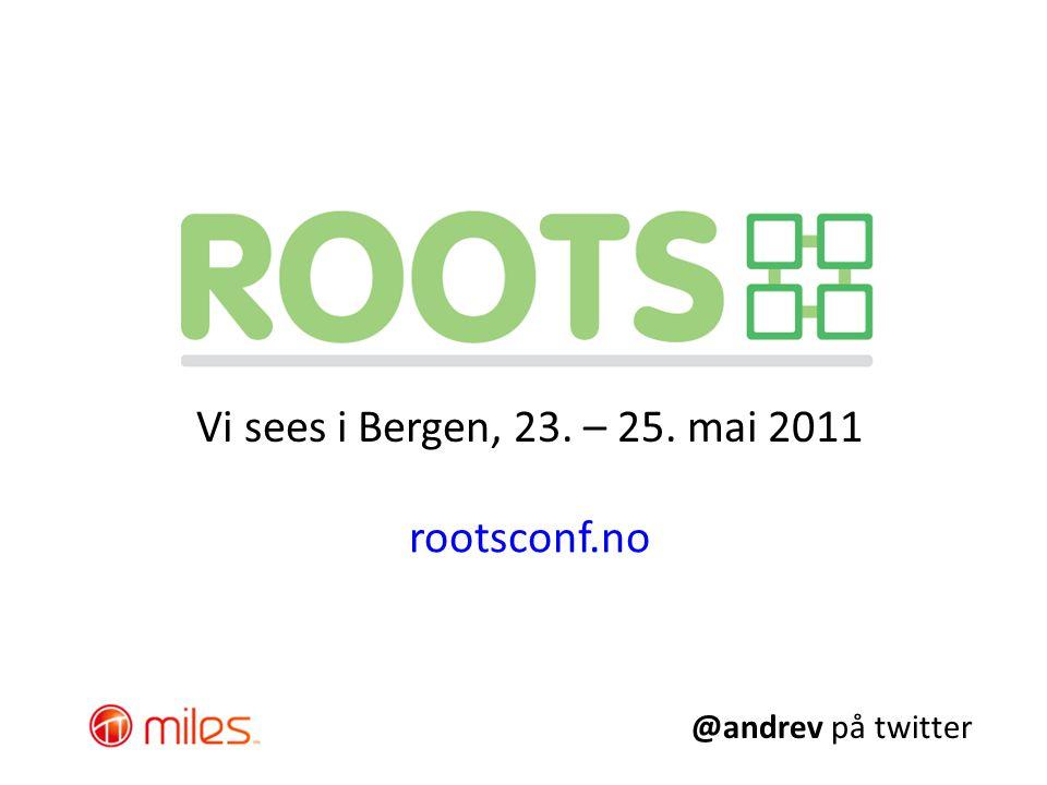 Vi sees i Bergen, 23. – 25. mai 2011 rootsconf.no @andrev på twitter