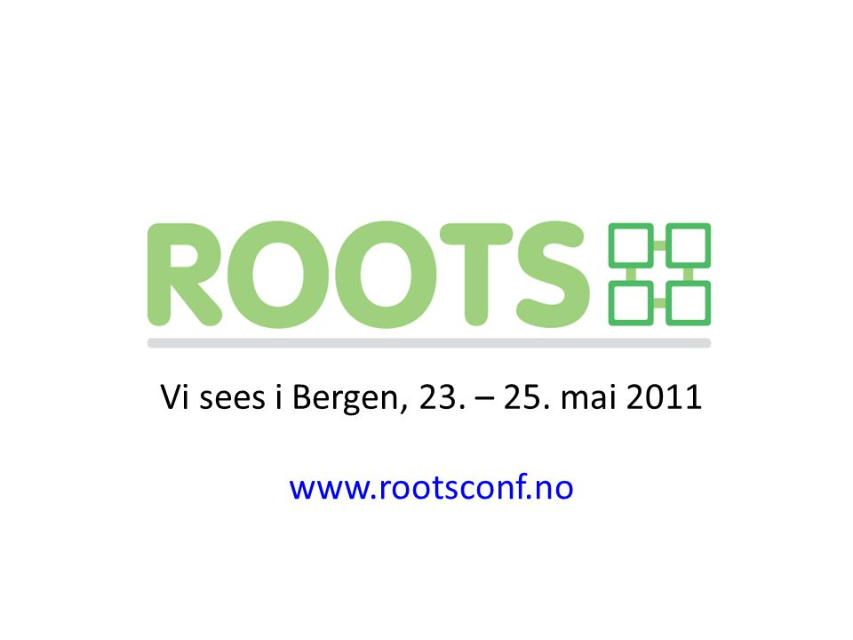 Vi sees i Bergen, 23. – 25. mai 2011 www.rootsconf.no