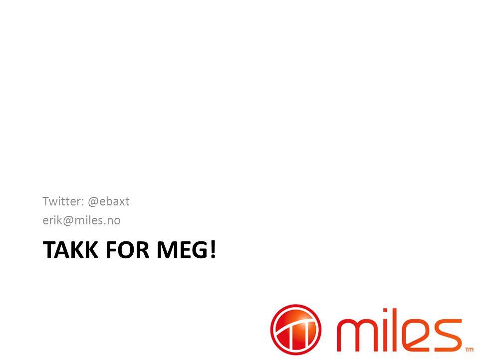 TAKK FOR MEG! Twitter: @ebaxt erik@miles.no