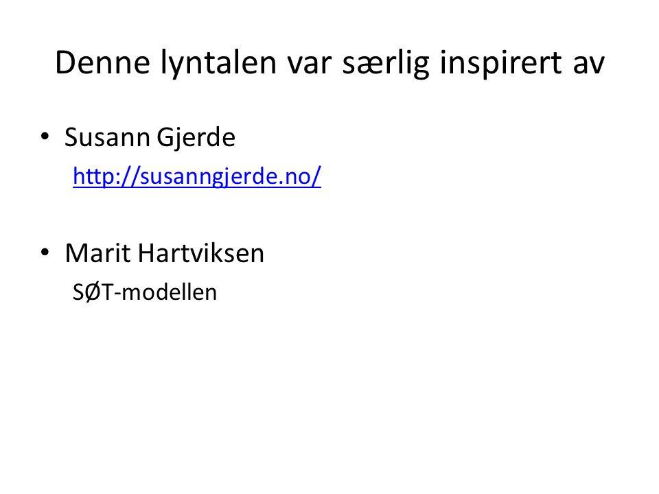 Denne lyntalen var særlig inspirert av Susann Gjerde http://susanngjerde.no/ Marit Hartviksen SØT-modellen