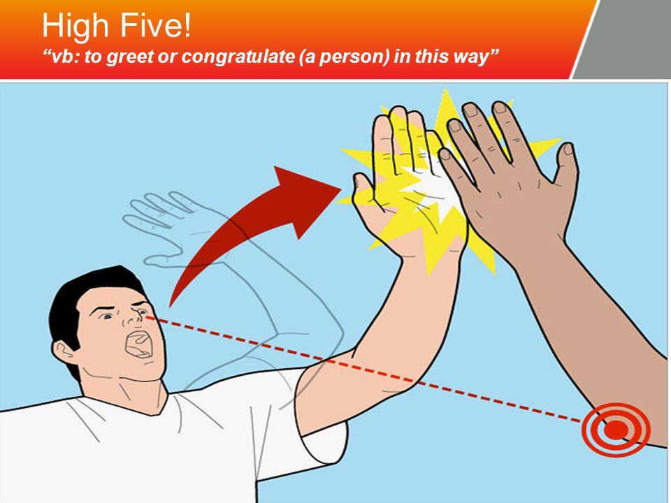 "High Five! ""vb: to greet or congratulate (a person) in this way"""