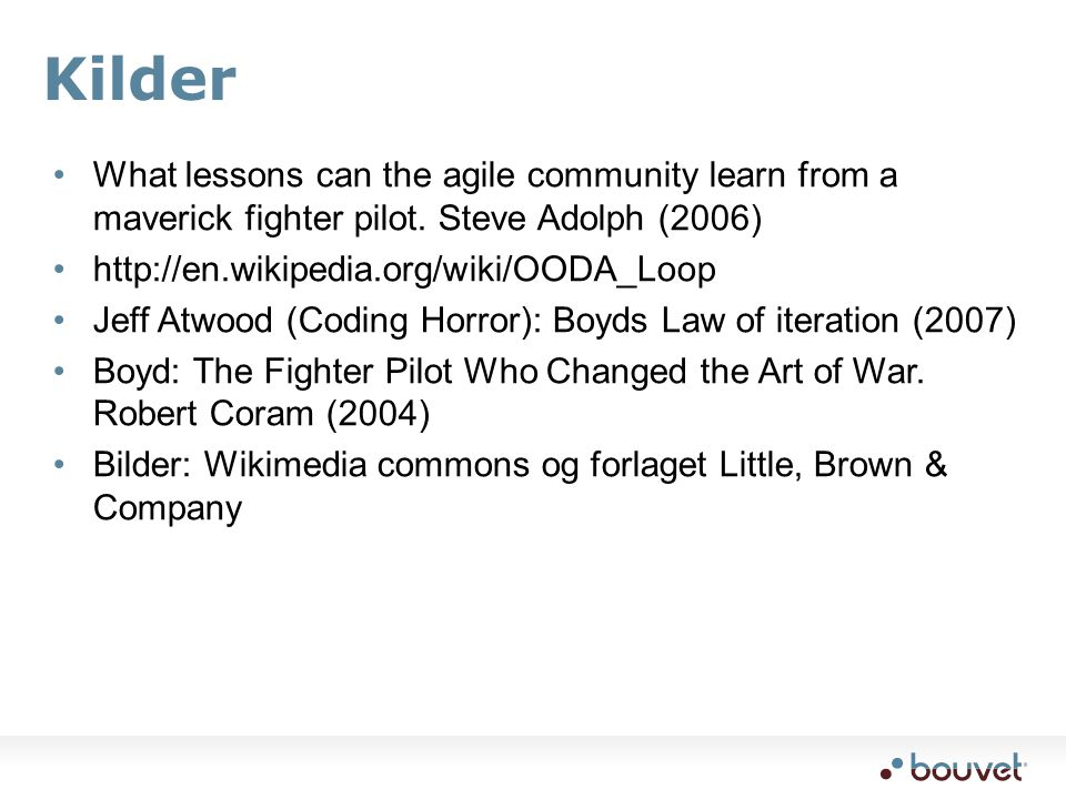 Kilder What lessons can the agile community learn from a maverick fighter pilot. Steve Adolph (2006) http://en.wikipedia.org/wiki/OODA_Loop Jeff Atwoo