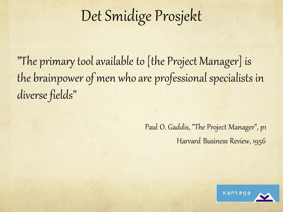 Harvard Business Review, 1956 Det Smidige Prosjekt The primary tool available to [the Project Manager] is the brainpower of men who are professional specialists in diverse fields Paul O.