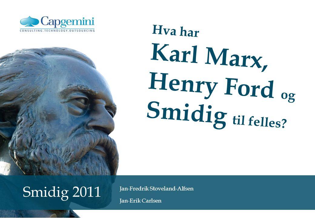 Hva har Karl Marx, Henry Ford og Smidig til felles? Smidig 2011 Jan-Fredrik Stoveland-Alfsen Jan-Erik Carlsen