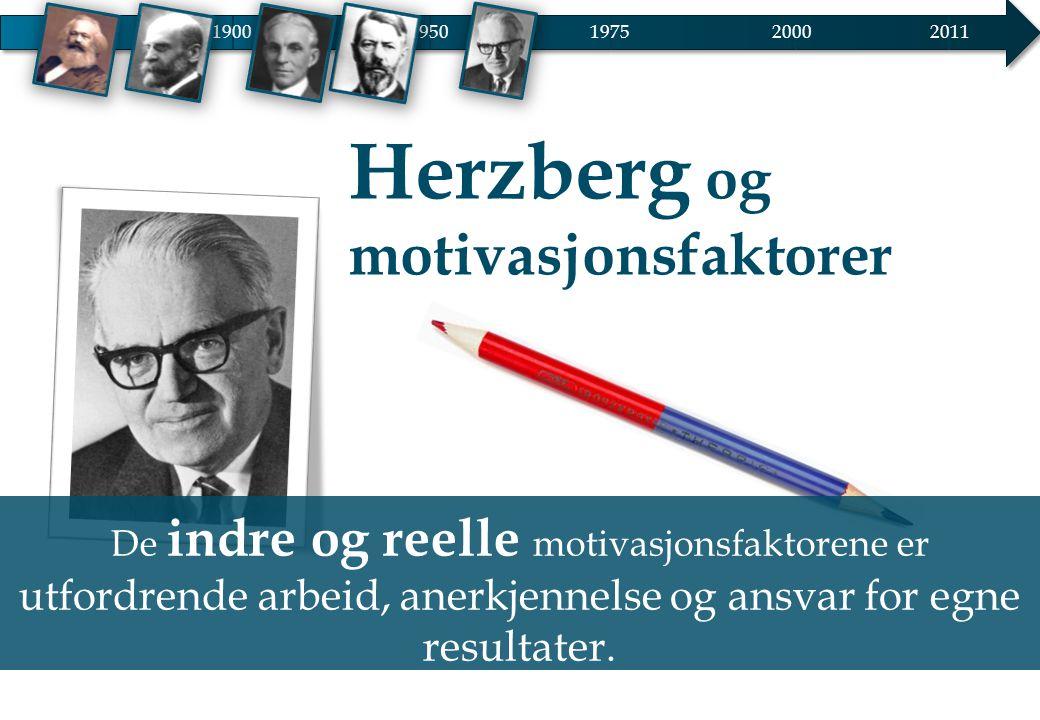 Herzberg og motivasjonsfaktorer 19001950 20002011 1975 De indre og reelle motivasjonsfaktorene er utfordrende arbeid, anerkjennelse og ansvar for egne