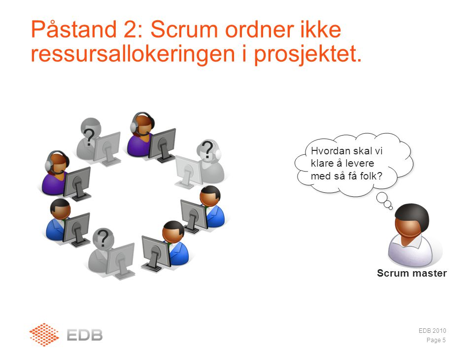 Hvordan skal vi klare å levere med så få folk? Påstand 2: Scrum ordner ikke ressursallokeringen i prosjektet. EDB 2010 Page 5 ? Scrum master ? ?