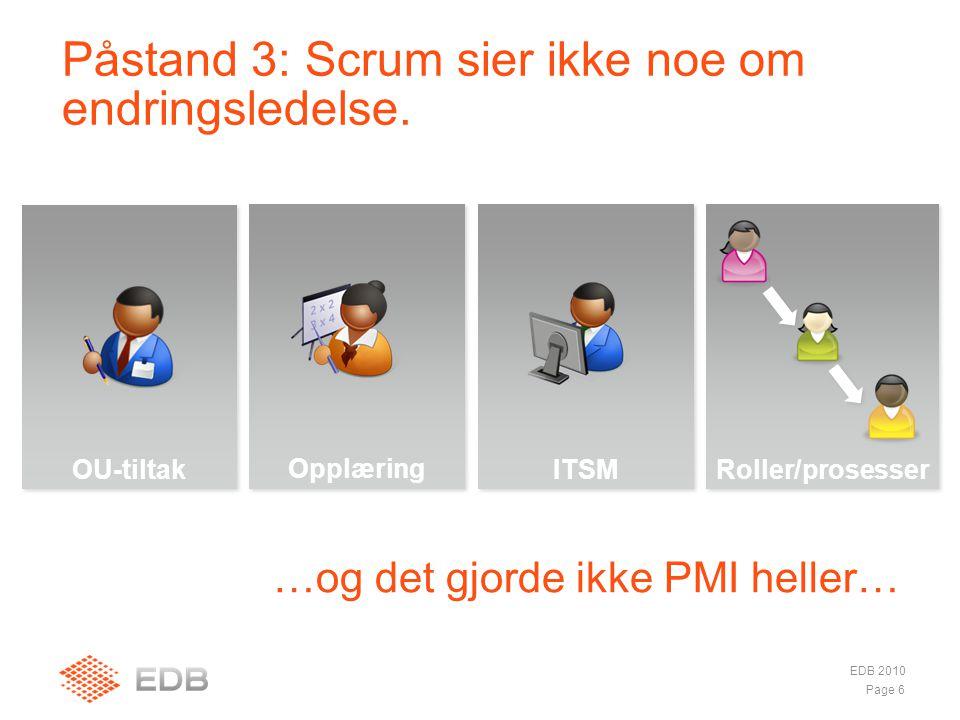 Opplæring …og det gjorde ikke PMI heller… Påstand 3: Scrum sier ikke noe om endringsledelse. EDB 2010 Page 6 OU-tiltak ITSM Roller/prosesser