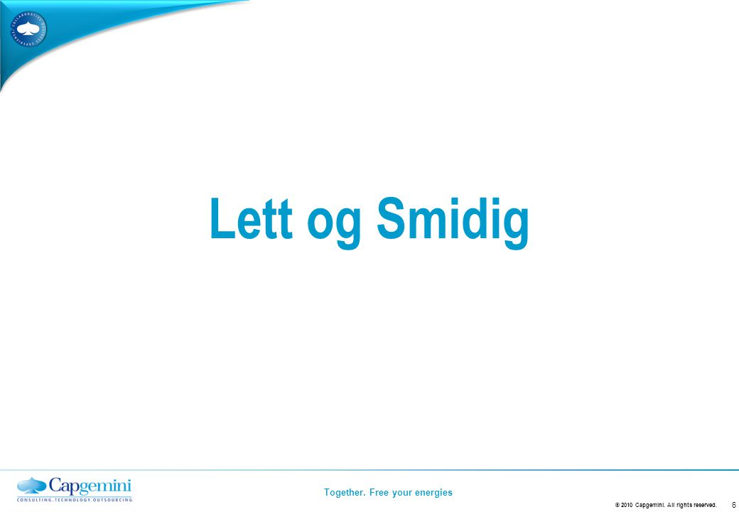 Together. Free your energies Lett og Smidig Insert Title, Author, Date 6 © 2010 Capgemini.