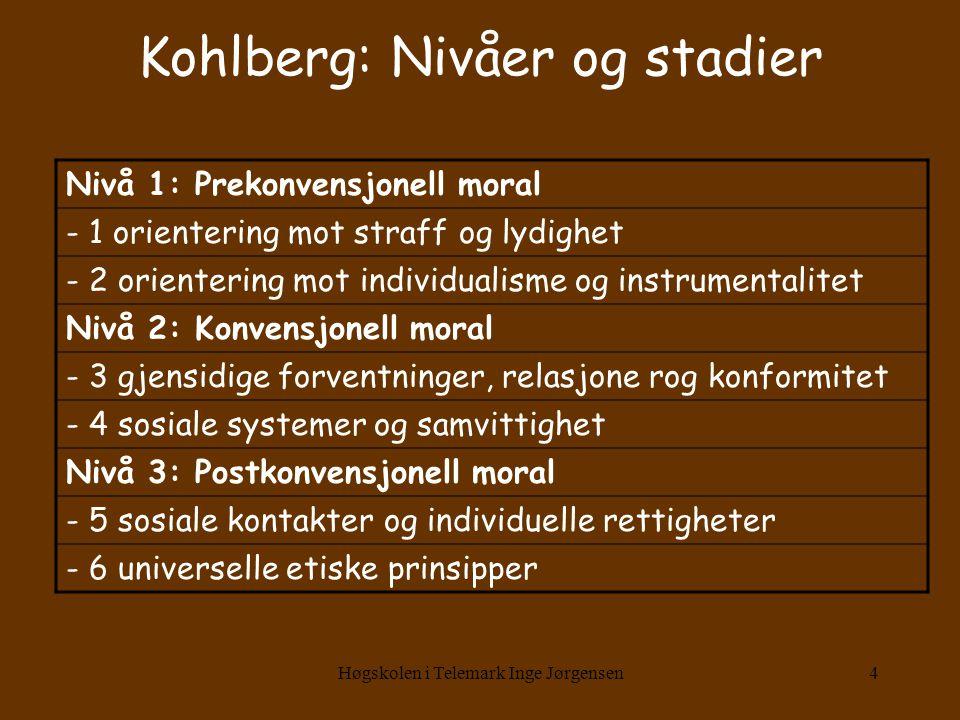 Høgskolen i Telemark Inge Jørgensen4 Kohlberg: Nivåer og stadier Nivå 1: Prekonvensjonell moral - 1 orientering mot straff og lydighet - 2 orientering