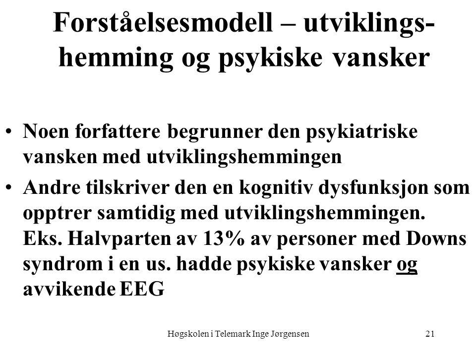 Høgskolen i Telemark Inge Jørgensen21 Forståelsesmodell – utviklings- hemming og psykiske vansker Noen forfattere begrunner den psykiatriske vansken med utviklingshemmingen Andre tilskriver den en kognitiv dysfunksjon som opptrer samtidig med utviklingshemmingen.