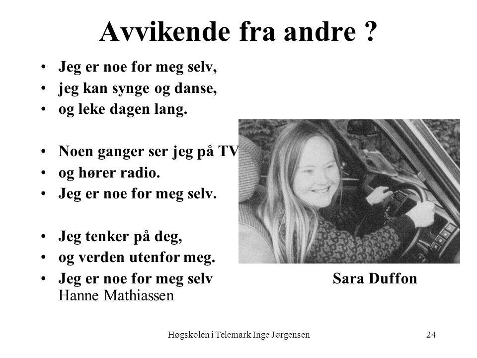 Høgskolen i Telemark Inge Jørgensen24 Avvikende fra andre ? Jeg er noe for meg selv, jeg kan synge og danse, og leke dagen lang. Noen ganger ser jeg p