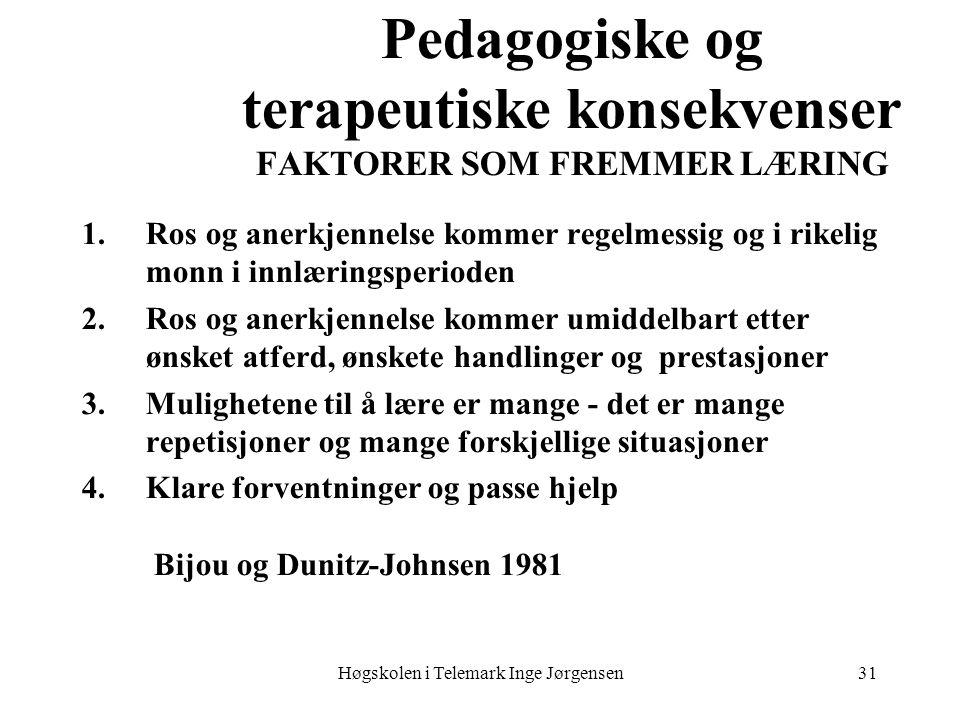 Høgskolen i Telemark Inge Jørgensen31 Pedagogiske og terapeutiske konsekvenser FAKTORER SOM FREMMER LÆRING 1.Ros og anerkjennelse kommer regelmessig og i rikelig monn i innlæringsperioden 2.Ros og anerkjennelse kommer umiddelbart etter ønsket atferd, ønskete handlinger og prestasjoner 3.Mulighetene til å lære er mange - det er mange repetisjoner og mange forskjellige situasjoner 4.Klare forventninger og passe hjelp Bijou og Dunitz-Johnsen 1981