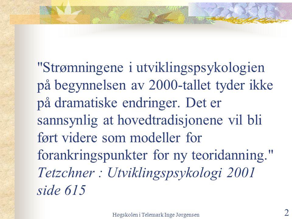 Høgskolen i Telemark Inge Jørgensen 2 Strømningene i utviklingspsykologien på begynnelsen av 2000-tallet tyder ikke på dramatiske endringer.