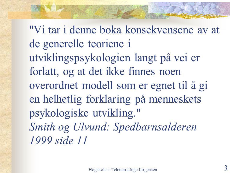 Høgskolen i Telemark Inge Jørgensen 3 Vi tar i denne boka konsekvensene av at de generelle teoriene i utviklingspsykologien langt på vei er forlatt, og at det ikke finnes noen overordnet modell som er egnet til å gi en helhetlig forklaring på menneskets psykologiske utvikling. Smith og Ulvund: Spedbarnsalderen 1999 side 11