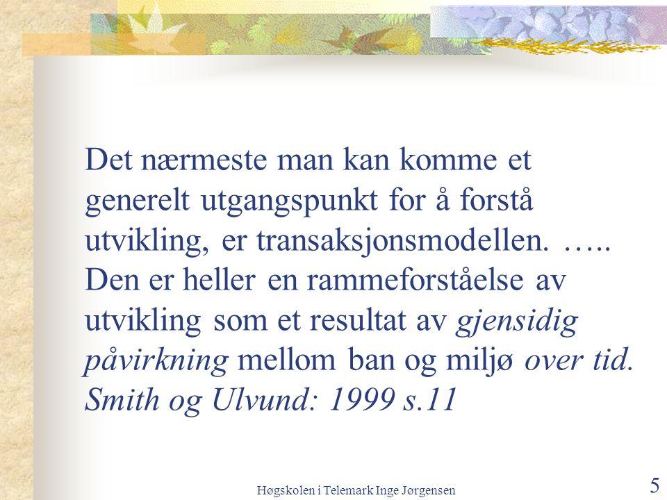 Høgskolen i Telemark Inge Jørgensen 5 Det nærmeste man kan komme et generelt utgangspunkt for å forstå utvikling, er transaksjonsmodellen.