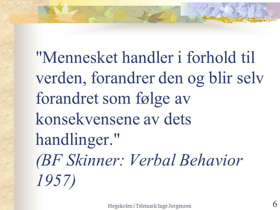 Høgskolen i Telemark Inge Jørgensen 6 Mennesket handler i forhold til verden, forandrer den og blir selv forandret som følge av konsekvensene av dets handlinger. (BF Skinner: Verbal Behavior 1957)