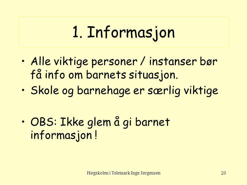 Høgskolen i Telemark Inge Jørgensen20 1. Informasjon Alle viktige personer / instanser bør få info om barnets situasjon. Skole og barnehage er særlig