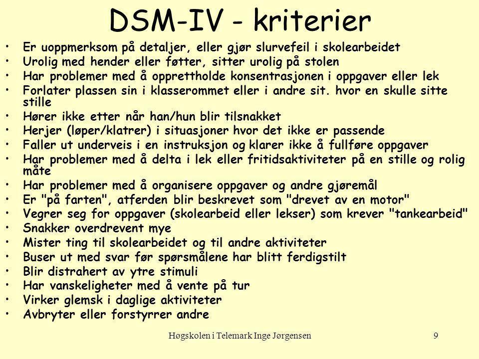 Høgskolen i Telemark Inge Jørgensen9 DSM-IV - kriterier Er uoppmerksom på detaljer, eller gjør slurvefeil i skolearbeidet Urolig med hender eller føtt