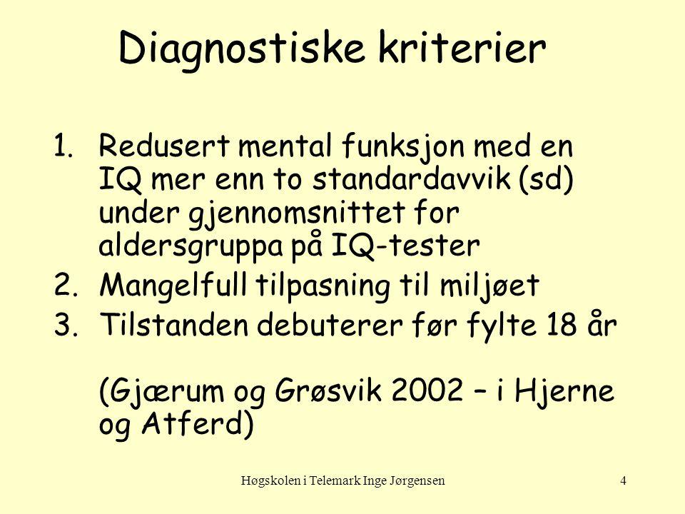 Høgskolen i Telemark Inge Jørgensen4 Diagnostiske kriterier 1.Redusert mental funksjon med en IQ mer enn to standardavvik (sd) under gjennomsnittet for aldersgruppa på IQ-tester 2.Mangelfull tilpasning til miljøet 3.Tilstanden debuterer før fylte 18 år (Gjærum og Grøsvik 2002 – i Hjerne og Atferd)