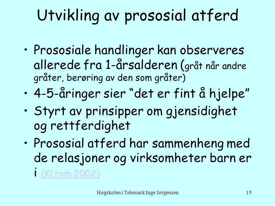 Høgskolen i Telemark Inge Jørgensen15 Utvikling av prososial atferd Prososiale handlinger kan observeres allerede fra 1-årsalderen ( gråt når andre gr