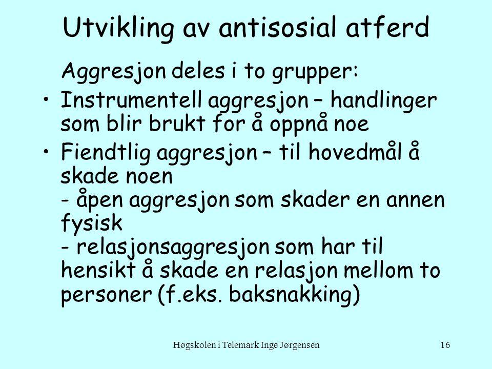 Høgskolen i Telemark Inge Jørgensen16 Utvikling av antisosial atferd Aggresjon deles i to grupper: Instrumentell aggresjon – handlinger som blir brukt