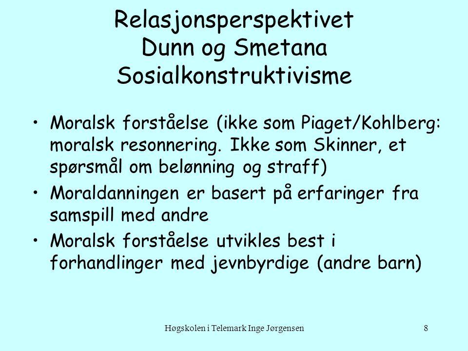Høgskolen i Telemark Inge Jørgensen8 Relasjonsperspektivet Dunn og Smetana Sosialkonstruktivisme Moralsk forståelse (ikke som Piaget/Kohlberg: moralsk