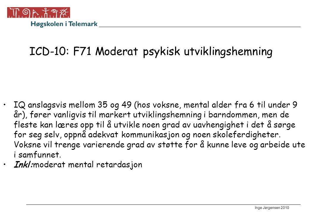 Inge Jørgensen 2010 ICD-10: F71 Moderat psykisk utviklingshemning IQ anslagsvis mellom 35 og 49 (hos voksne, mental alder fra 6 til under 9 år), fører vanligvis til markert utviklingshemning i barndommen, men de fleste kan læres opp til å utvikle noen grad av uavhengighet i det å sørge for seg selv, oppnå adekvat kommunikasjon og noen skoleferdigheter.