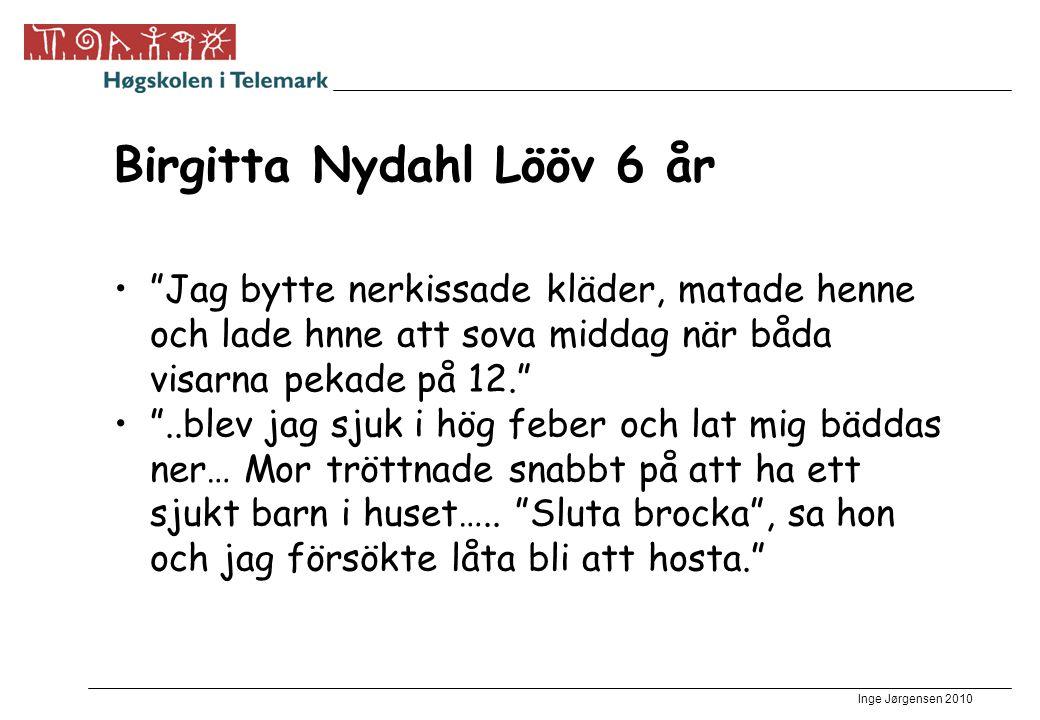 Inge Jørgensen 2010 Birgitta Nydahl Lööv 6 år Jag bytte nerkissade kläder, matade henne och lade hnne att sova middag när båda visarna pekade på 12. ..blev jag sjuk i hög feber och lat mig bäddas ner… Mor tröttnade snabbt på att ha ett sjukt barn i huset…..