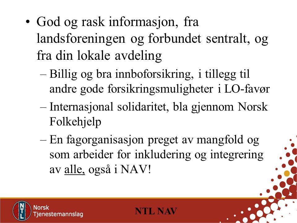 NTL NAV God og rask informasjon, fra landsforeningen og forbundet sentralt, og fra din lokale avdeling –Billig og bra innboforsikring, i tillegg til andre gode forsikringsmuligheter i LO-favør –Internasjonal solidaritet, bla gjennom Norsk Folkehjelp –En fagorganisasjon preget av mangfold og som arbeider for inkludering og integrering av alle, også i NAV!