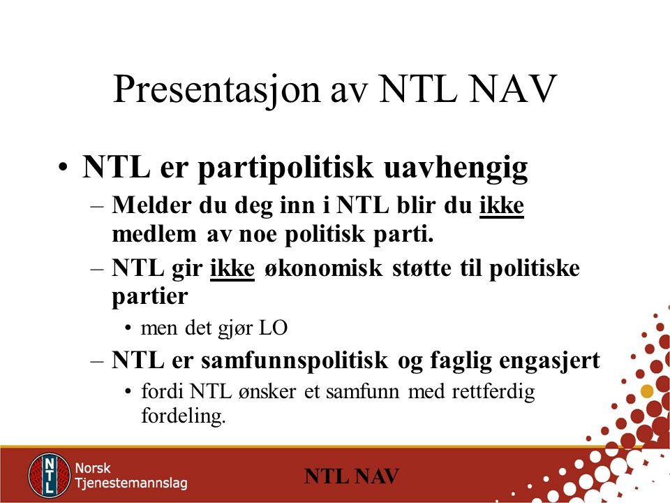 NTL NAV Presentasjon av NTL NAV NTL er partipolitisk uavhengig –Melder du deg inn i NTL blir du ikke medlem av noe politisk parti.