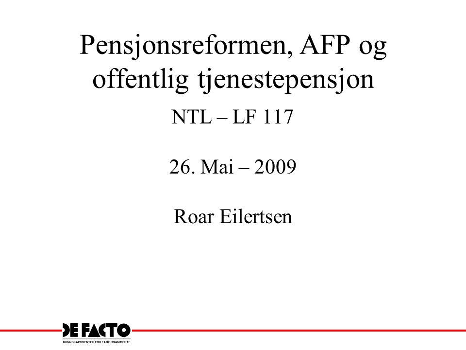 Pensjonsreformen, AFP og offentlig tjenestepensjon NTL – LF 117 26. Mai – 2009 Roar Eilertsen