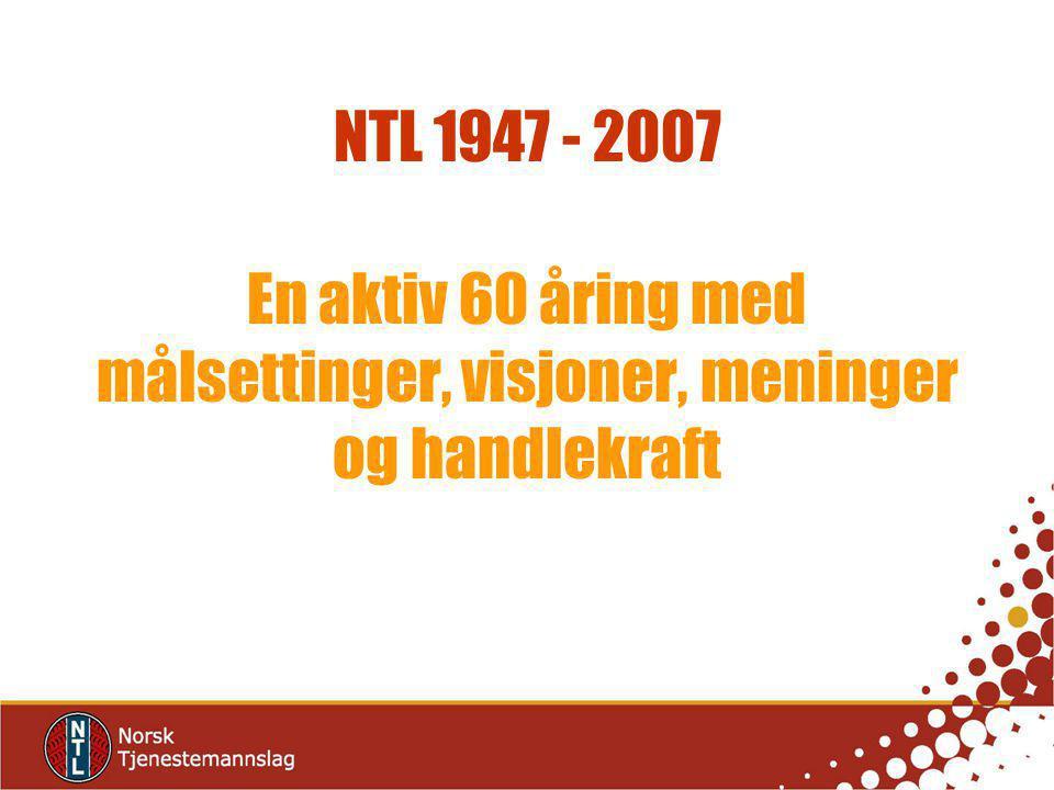 NTL 1947 - 2007 En aktiv 60 åring med målsettinger, visjoner, meninger og handlekraft