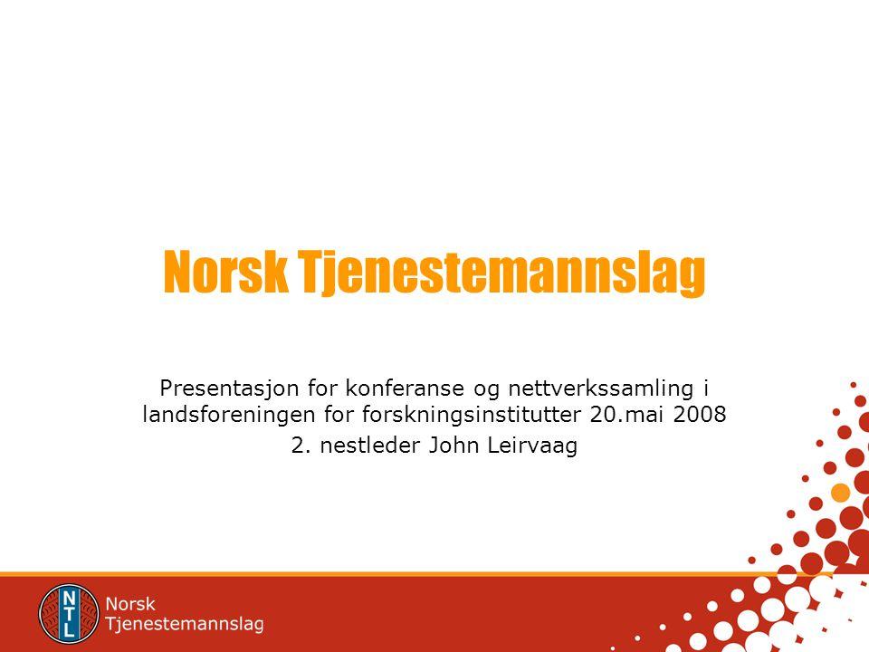 Norsk Tjenestemannslag Presentasjon for konferanse og nettverkssamling i landsforeningen for forskningsinstitutter 20.mai 2008 2. nestleder John Leirv