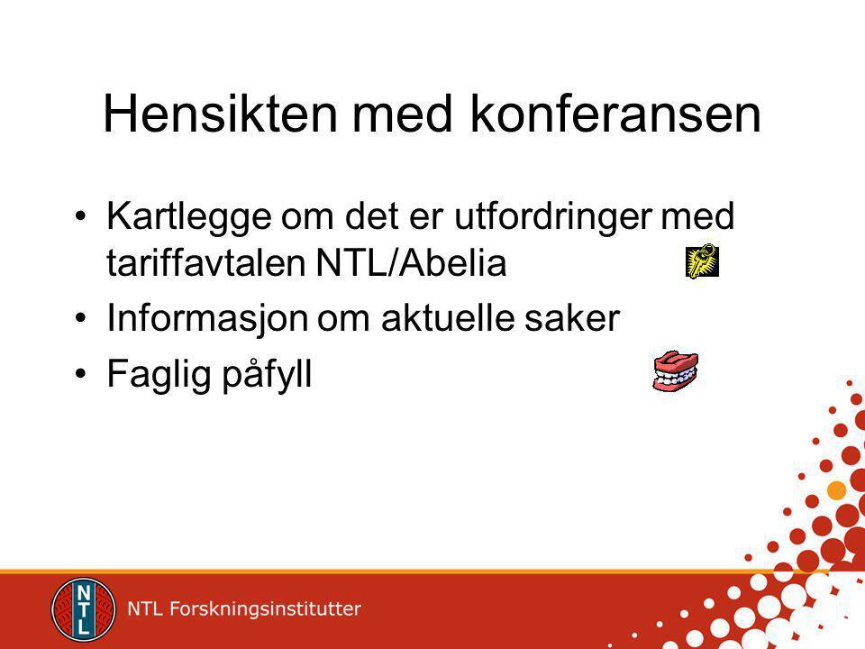 Hensikten med konferansen Kartlegge om det er utfordringer med tariffavtalen NTL/Abelia Informasjon om aktuelle saker Faglig påfyll