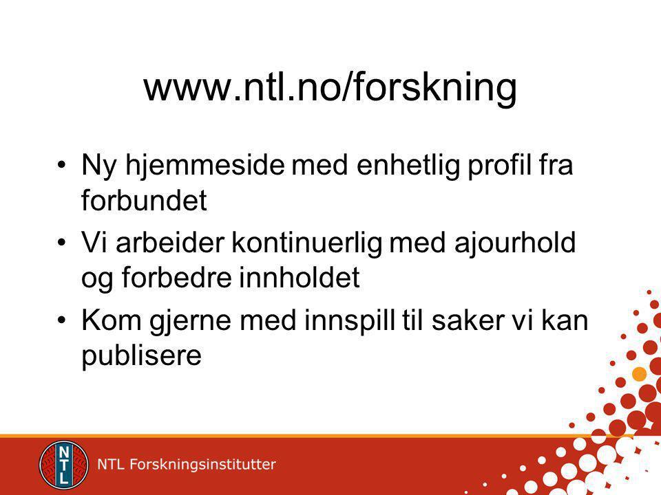 www.ntl.no/forskning Ny hjemmeside med enhetlig profil fra forbundet Vi arbeider kontinuerlig med ajourhold og forbedre innholdet Kom gjerne med innspill til saker vi kan publisere